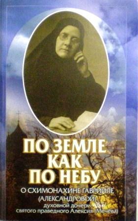 По земле как по небу: О схимонахине Гаврииле (Александровой) - духовной дочери святого праведного Алексия (Мечева)