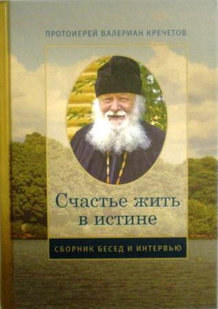 Счастье жить в истине: сборник бесед и интервью / протоиерей Валериан Кречетов