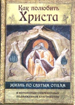 Как полюбить Христа. Жизнь по творениям святых отцов на примерах и в изложении современных подвижников благочестия