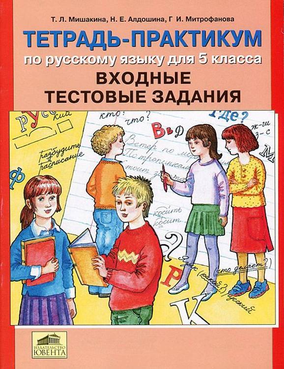Мишакина Т.Л., Алдошина Н.Е., Митрофанова Г.И. Тетрадь-практикум по русскому языку для 5 класса. Входные тестовые задания