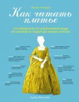 Как читать платье. Путеводитель по изменчивой моде от Елизаветы Тюдор до эпохи унисекс(Лидия Эдвард)