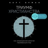 [Аудиокнига] Триумф христианства. Как запрещенная религия перевернула мир (Барт Д. Эрман)