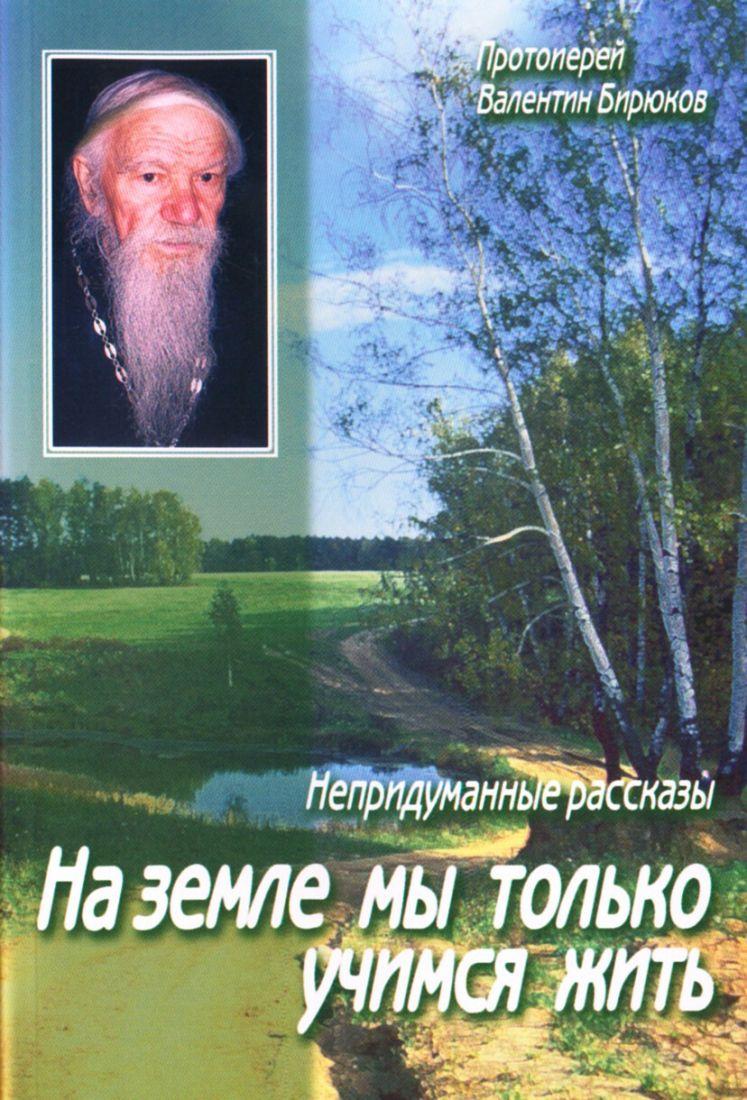 На земле мы только учимся жить. Непридуманные рассказы. Протоиерей Валентин Бирюков. Рассказы священника