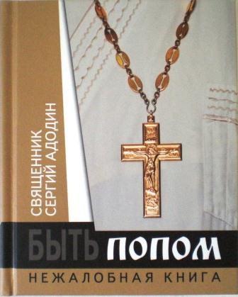 Быть попом. Нежалобная книга. Священник Сергий Адодин