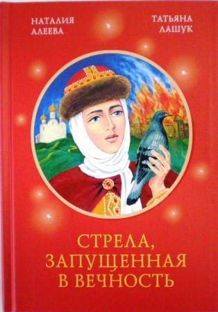 Стрела, запущенная в вечность. Православная книга для души. Наталия Алеева. Татьяна Лашук