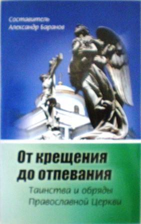 От крещения до отпевания. Таинства и обряды православной Церкви. Составитель Александр Баранов
