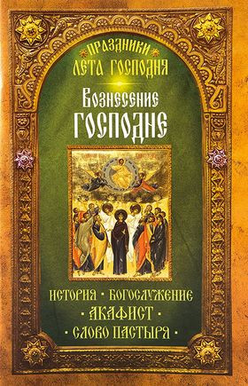 Вознесение Господне. История. Богослужение. Акафист. Слово пастыря