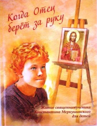 Когда Отец берет за руку. Житие священномученика Константина Меркушинского для детей.