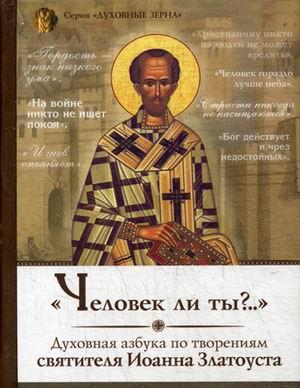 Человек ли ты? Духовная азбука по творениям святителя Иоанна Златоуста
