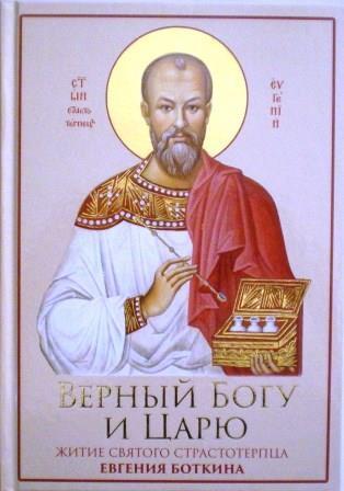Верный Богу и Царю: Житие святого страстотерпца Евгения Боткина (1865-1918)