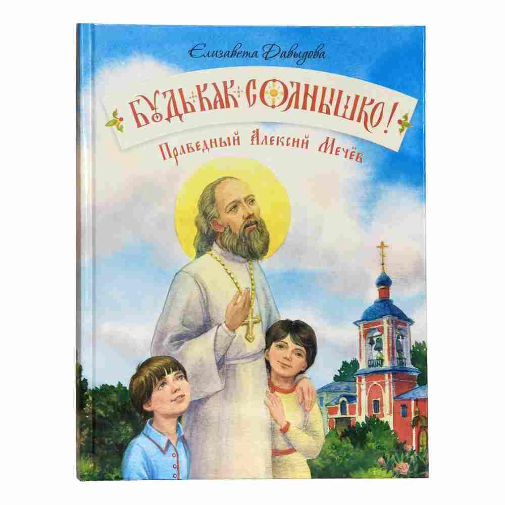 Будь как солнышко. Праведный Алексей Мечев (Православное семейное чтение)