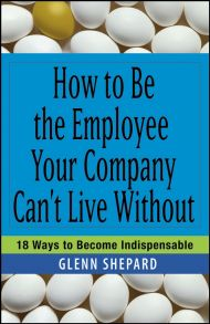 How to Be the Employee Your Company Can't Live Without. 18 Ways to Become Indispensable