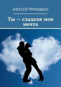 Ты– сладкая моя мечта