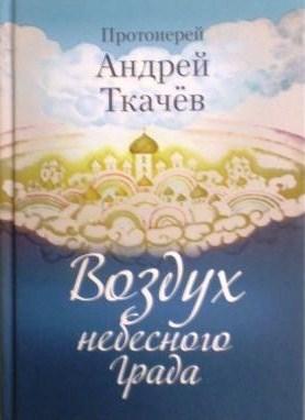 Воздух небесного Града. Протоиерей Андрей Ткачёв. Рассказы священника